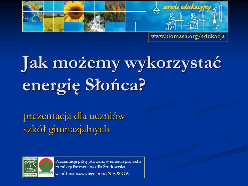 Jak możemy wykorzystać energię Słońca? prezentacja dla uczniów szkół gimnazjalnych www.biomasa.org/edukacja Prezentacja przygotowana w ramach projektu