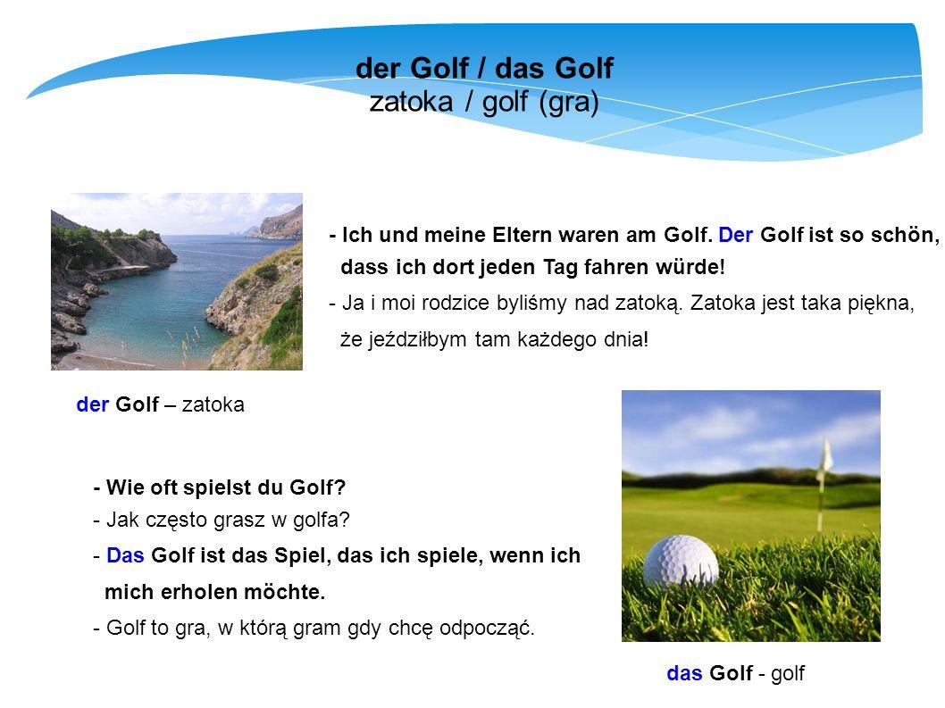 der Golf / das Golf zatoka / golf (gra) der Golf – zatoka - Ich und meine Eltern waren am Golf. Der Golf ist so schön, dass ich dort jeden Tag fahren
