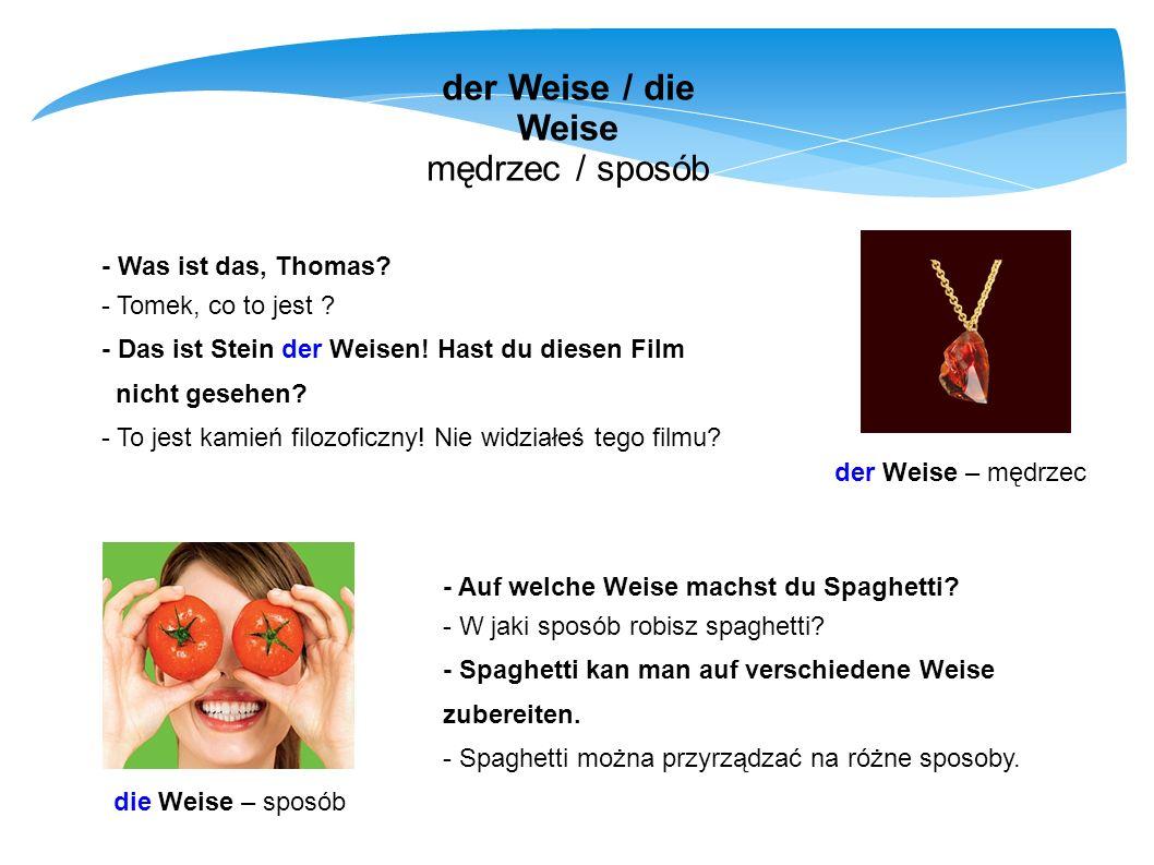 der Weise / die Weise mędrzec / sposób der Weise – mędrzec die Weise – sposób - Was ist das, Thomas? - Tomek, co to jest ? - Das ist Stein der Weisen!