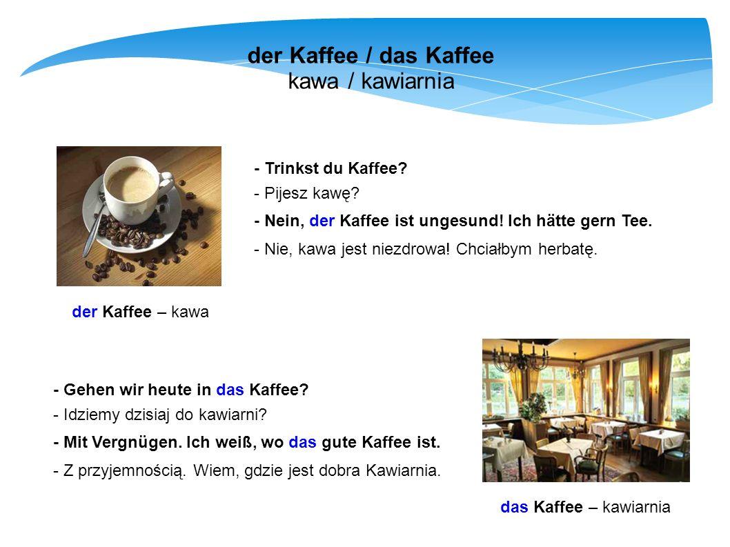 der Kaffee / das Kaffee kawa / kawiarnia der Kaffee – kawa das Kaffee – kawiarnia - Trinkst du Kaffee? - Pijesz kawę? - Nein, der Kaffee ist ungesund!