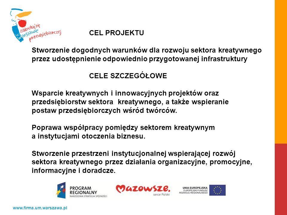 www.firma.um.warszawa.pl CEL PROJEKTU Stworzenie dogodnych warunków dla rozwoju sektora kreatywnego przez udostępnienie odpowiednio przygotowanej infrastruktury CELE SZCZEGÓŁOWE Wsparcie kreatywnych i innowacyjnych projektów oraz przedsiębiorstw sektora kreatywnego, a także wspieranie postaw przedsiębiorczych wśród twórców.