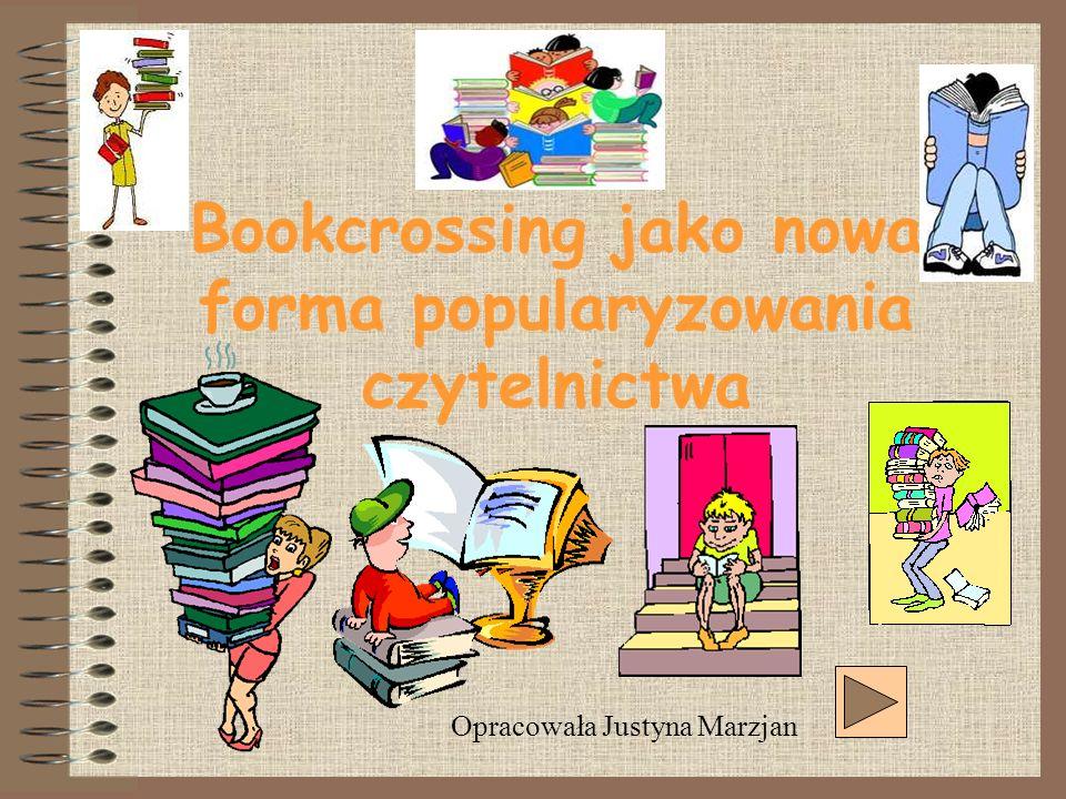 Bookcrossing jako nowa forma popularyzowania czytelnictwa Opracowała Justyna Marzjan