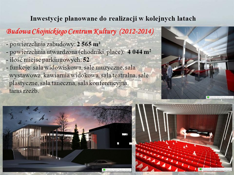 Inwestycje planowane do realizacji w kolejnych latach Budowa Chojnickiego Centrum Kultury (2012-2014) - powierzchnia zabudowy: 2 565 m² - powierzchnia