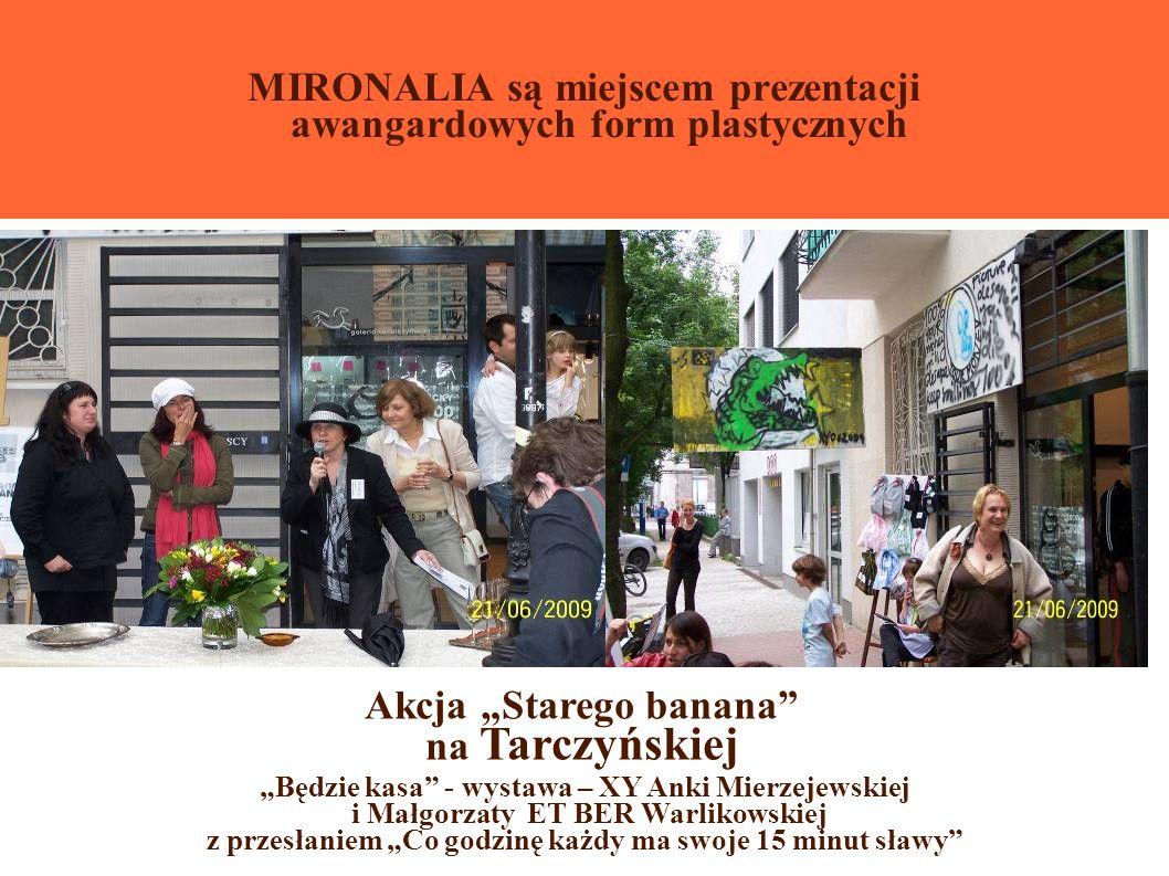 MIRONALIA są miejscem prezentacji awangardowych form plastycznych Będzie kasa - wystawa – XY Anki Mierzejewskiej i Małgorzaty ET BER Warlikowskiej z przesłaniem Co godzinę każdy ma swoje 15 minut sławy Akcja Starego banana na Tarczyńskiej