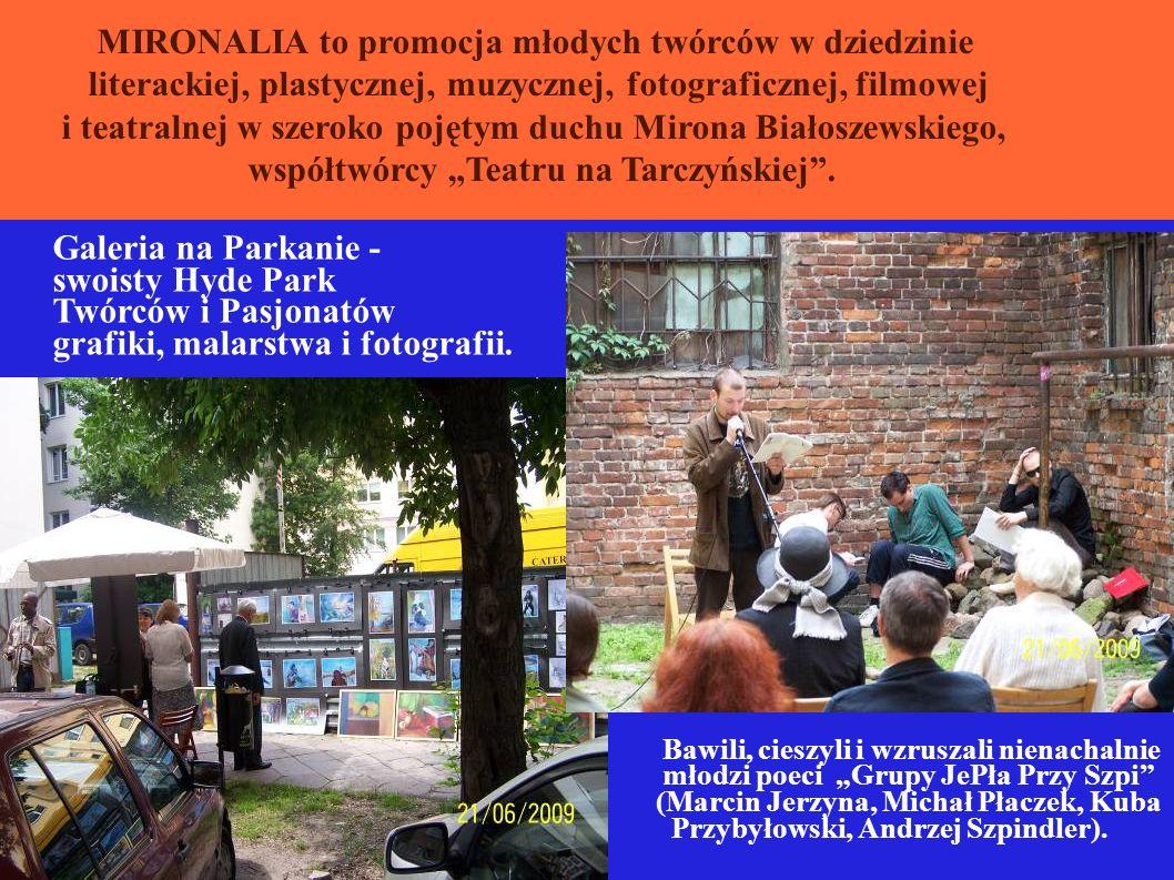 OO MIRONALIA to promocja młodych twórców w dziedzinie literackiej, plastycznej, muzycznej, fotograficznej, filmowej i teatralnej w szeroko pojętym duchu Mirona Białoszewskiego, współtwórcy Teatru na Tarczyńskiej.