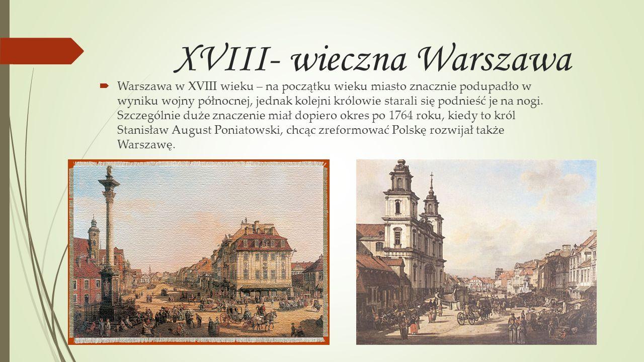 XVIII- wieczna Warszawa Warszawa w XVIII wieku – na początku wieku miasto znacznie podupadło w wyniku wojny północnej, jednak kolejni królowie starali
