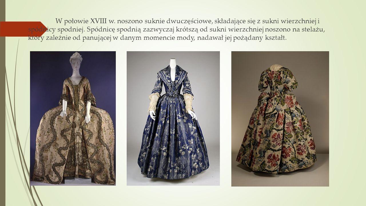 W połowie XVIII w. noszono suknie dwuczęściowe, składające się z sukni wierzchniej i spódnicy spodniej. Spódnicę spodnią zazwyczaj krótszą od sukni wi