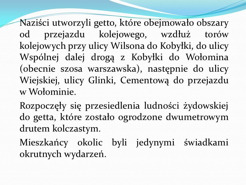 Naziści utworzyli getto, które obejmowało obszary od przejazdu kolejowego, wzdłuż torów kolejowych przy ulicy Wilsona do Kobyłki, do ulicy Wspólnej dalej drogą z Kobyłki do Wołomina (obecnie szosa warszawska), następnie do ulicy Wiejskiej, ulicy Glinki, Cementową do przejazdu w Wołominie.