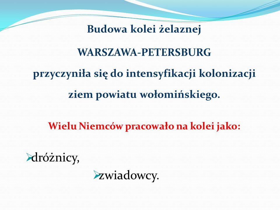 Budowa kolei żelaznej WARSZAWA-PETERSBURG przyczyniła się do intensyfikacji kolonizacji ziem powiatu wołomińskiego.