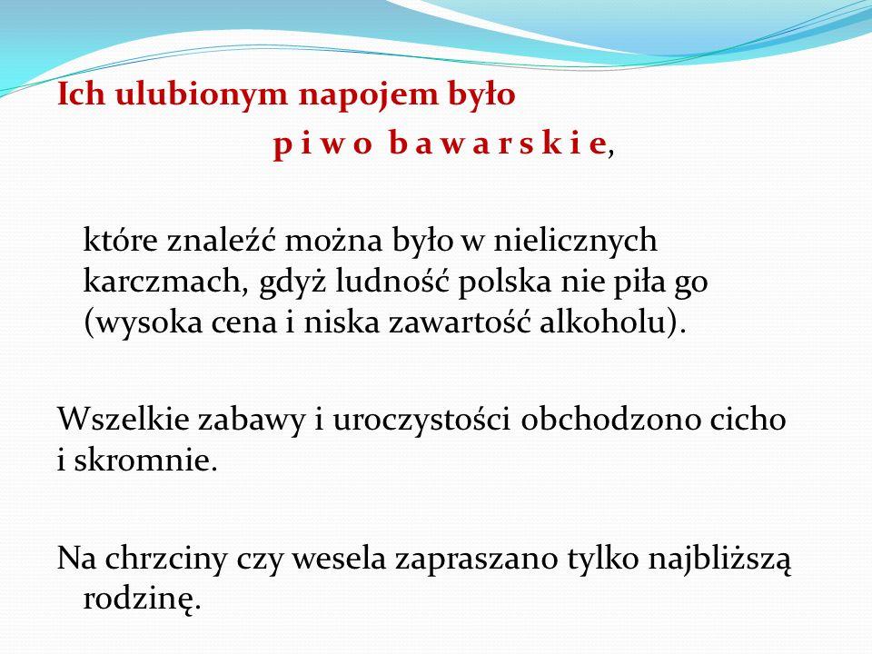 Ich ulubionym napojem było p i w o b a w a r s k i e, które znaleźć można było w nielicznych karczmach, gdyż ludność polska nie piła go (wysoka cena i niska zawartość alkoholu).