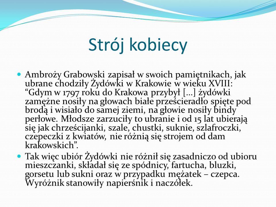 Strój kobiecy Ambroży Grabowski zapisał w swoich pamiętnikach, jak ubrane chodziły Żydówki w Krakowie w wieku XVIII: Gdym w 1797 roku do Krakowa przybył [...] żydówki zamężne nosiły na głowach białe prześcieradło spięte pod brodą i wisiało do samej ziemi, na głowie nosiły bindy perłowe.