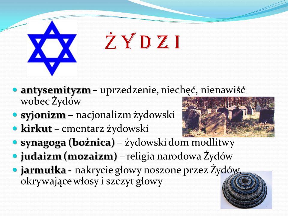 Ż y d z i antysemityzm antysemityzm – uprzedzenie, niechęć, nienawiść wobec Żydów syjonizm syjonizm – nacjonalizm żydowski kirkut kirkut – cmentarz żydowski synagoga (bożnica) synagoga (bożnica) – żydowski dom modlitwy judaizm (mozaizm) judaizm (mozaizm) – religia narodowa Żydów jarmułka jarmułka - nakrycie głowy noszone przez Żydów, okrywające włosy i szczyt głowy