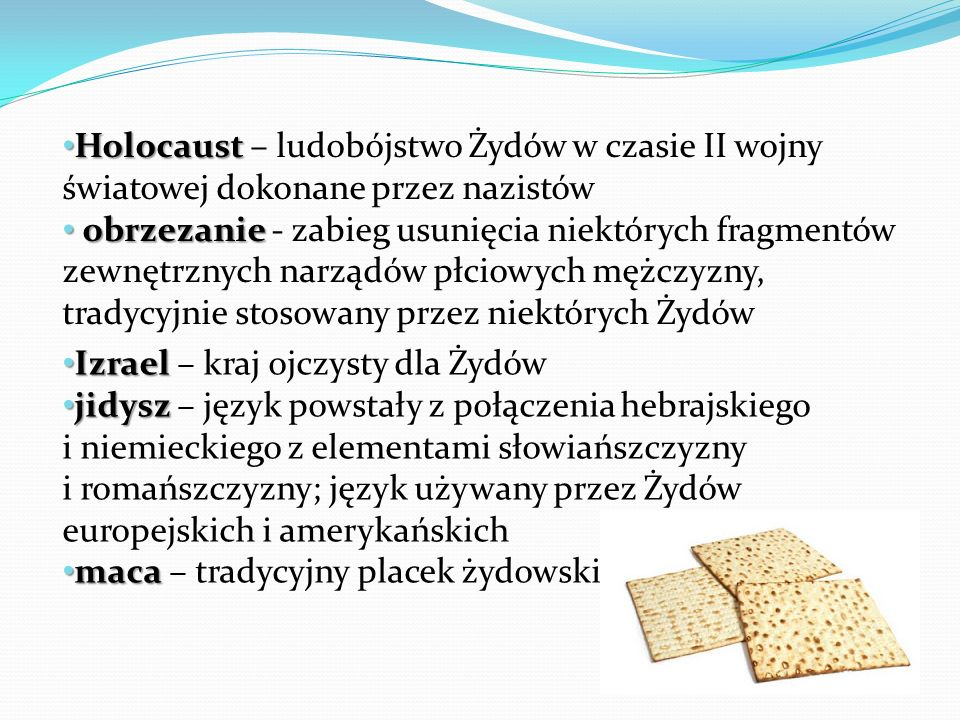 Holocaust Holocaust – ludobójstwo Żydów w czasie II wojny światowej dokonane przez nazistów obrzezanie obrzezanie - zabieg usunięcia niektórych fragmentów zewnętrznych narządów płciowych mężczyzny, tradycyjnie stosowany przez niektórych Żydów Izrael Izrael – kraj ojczysty dla Żydów jidysz jidysz – język powstały z połączenia hebrajskiego i niemieckiego z elementami słowiańszczyzny i romańszczyzny; język używany przez Żydów europejskich i amerykańskich maca maca – tradycyjny placek żydowski