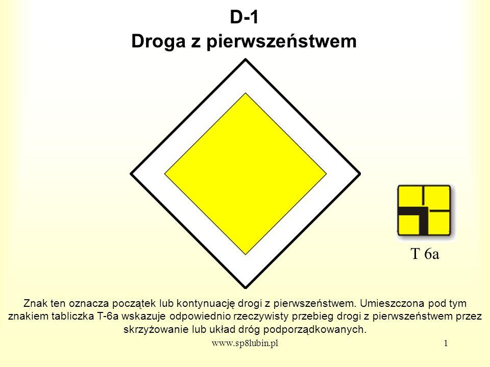 www.sp8lubin.pl2 D-2 Znak ten oznacza koniec drogi z pierwszeństwem, czyli że dojeżdżamy do drogi, na której zmuszeni będziemy do ustąpienia pierwszeństwa kierującym pojazdami poruszającymi się po tej drodze.