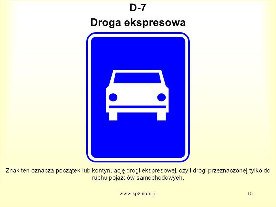 www.sp8lubin.pl10 D-7D-7 Znak ten oznacza początek lub kontynuację drogi ekspresowej, czyli drogi przeznaczonej tylko do ruchu pojazdów samochodowych.