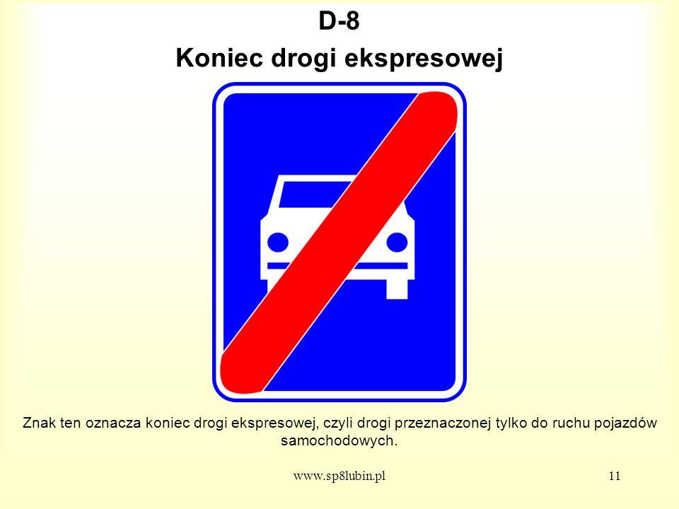 www.sp8lubin.pl11 D-8D-8 Znak ten oznacza koniec drogi ekspresowej, czyli drogi przeznaczonej tylko do ruchu pojazdów samochodowych.