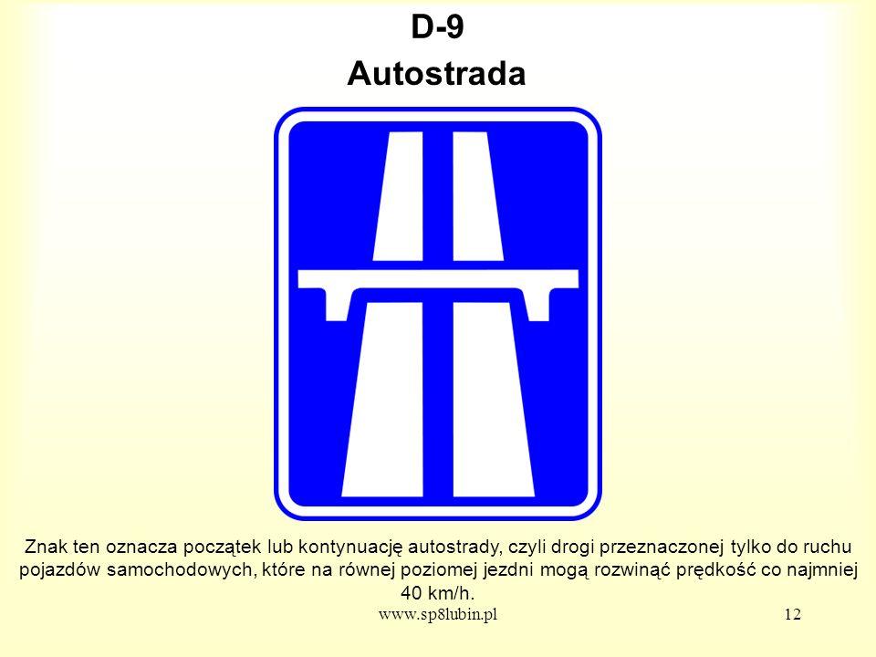 www.sp8lubin.pl12 D-9D-9 Znak ten oznacza początek lub kontynuację autostrady, czyli drogi przeznaczonej tylko do ruchu pojazdów samochodowych, które na równej poziomej jezdni mogą rozwinąć prędkość co najmniej 40 km/h.