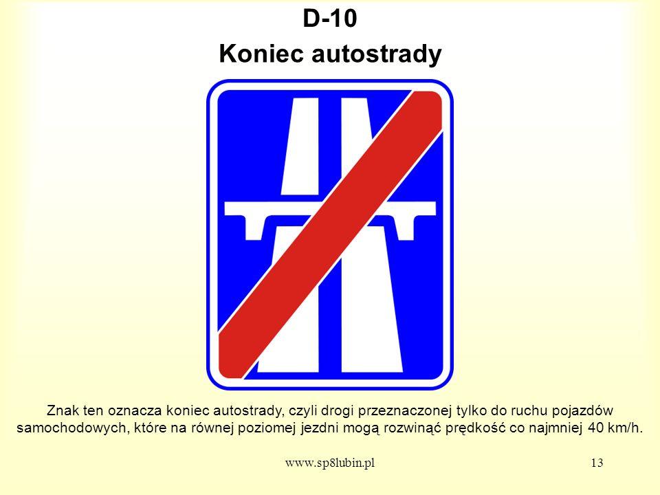 www.sp8lubin.pl13 D-10 Znak ten oznacza koniec autostrady, czyli drogi przeznaczonej tylko do ruchu pojazdów samochodowych, które na równej poziomej jezdni mogą rozwinąć prędkość co najmniej 40 km/h.
