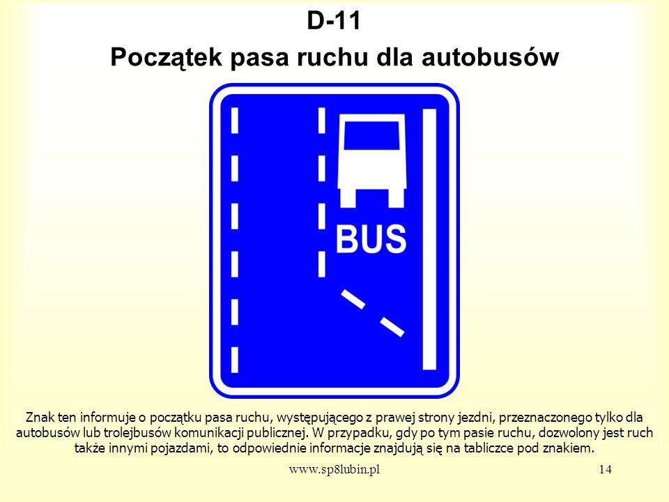 www.sp8lubin.pl14 D-11 Znak ten informuje o początku pasa ruchu, występującego z prawej strony jezdni, przeznaczonego tylko dla autobusów lub trolejbusów komunikacji publicznej.