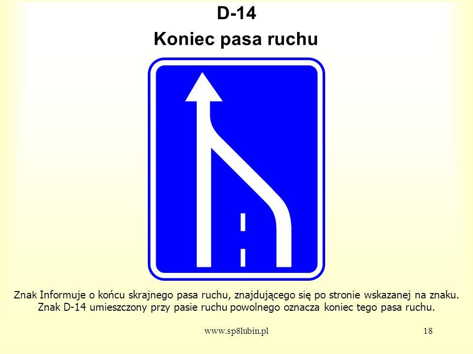 www.sp8lubin.pl18 D-14 Znak Informuje o końcu skrajnego pasa ruchu, znajdującego się po stronie wskazanej na znaku.