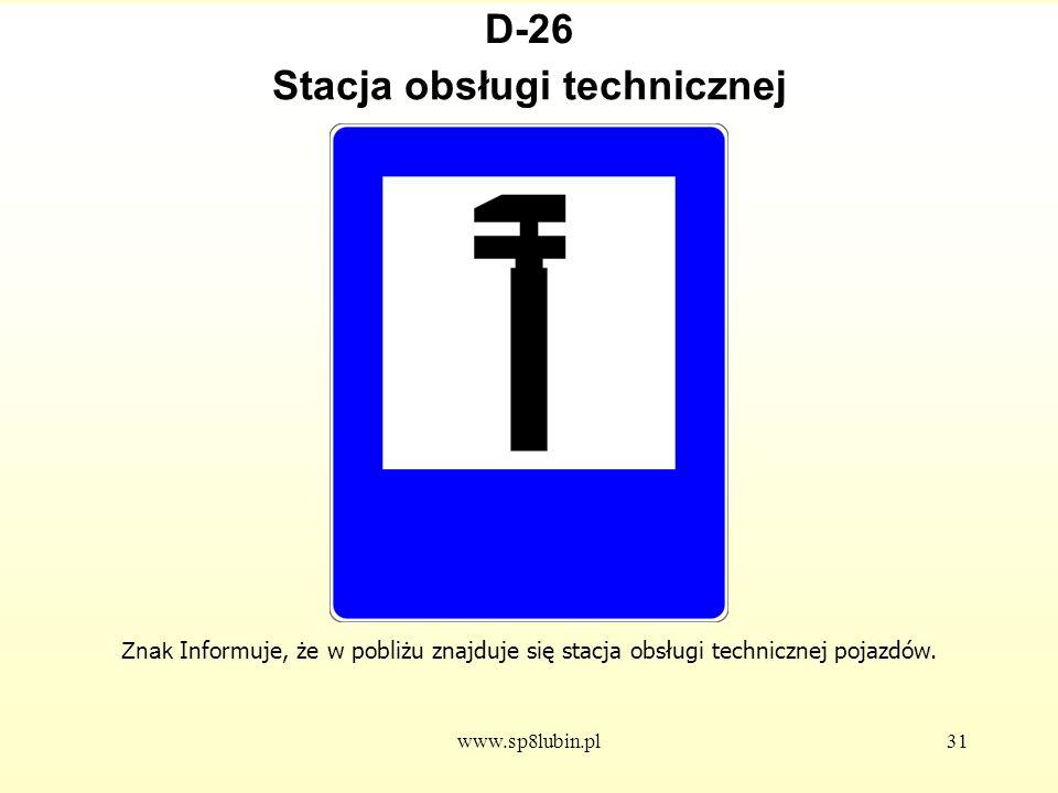 www.sp8lubin.pl31 D-26 Znak Informuje, że w pobliżu znajduje się stacja obsługi technicznej pojazdów.