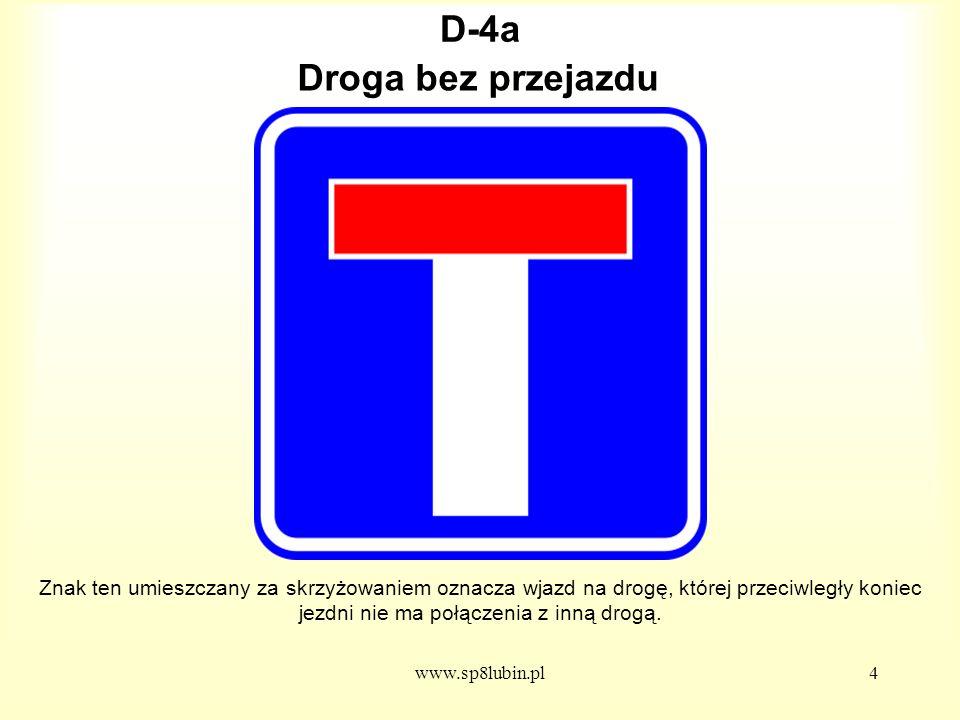 www.sp8lubin.pl4 D-4a Znak ten umieszczany za skrzyżowaniem oznacza wjazd na drogę, której przeciwległy koniec jezdni nie ma połączenia z inną drogą.