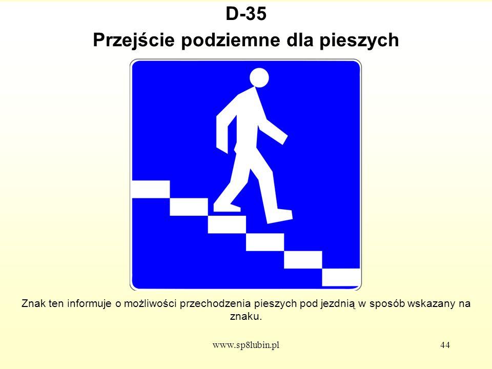 www.sp8lubin.pl44 D-35 Znak ten informuje o możliwości przechodzenia pieszych pod jezdnią w sposób wskazany na znaku.