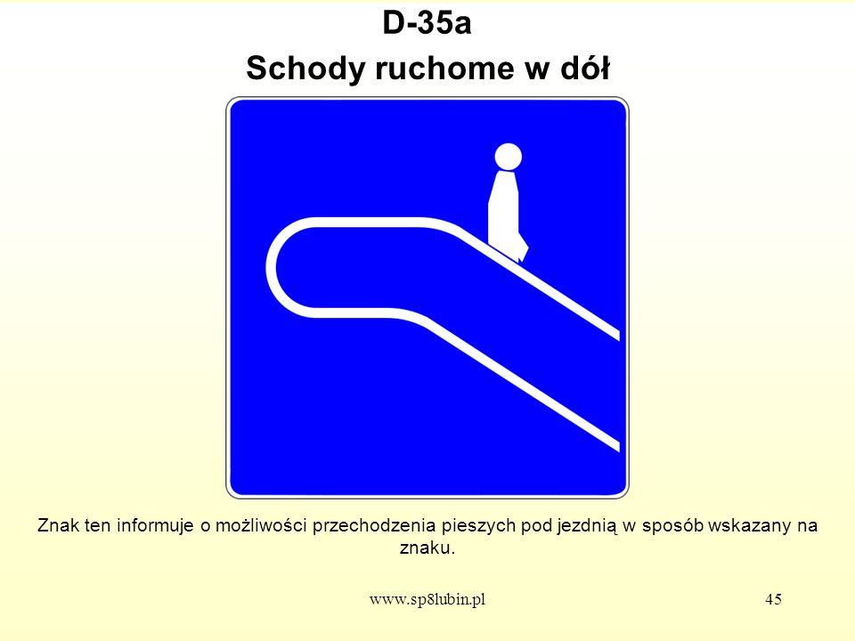 www.sp8lubin.pl45 D-35a Znak ten informuje o możliwości przechodzenia pieszych pod jezdnią w sposób wskazany na znaku.