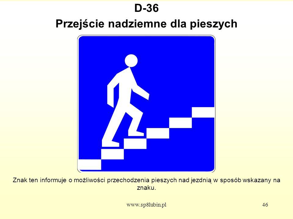 www.sp8lubin.pl46 D-36 Znak ten informuje o możliwości przechodzenia pieszych nad jezdnią w sposób wskazany na znaku.