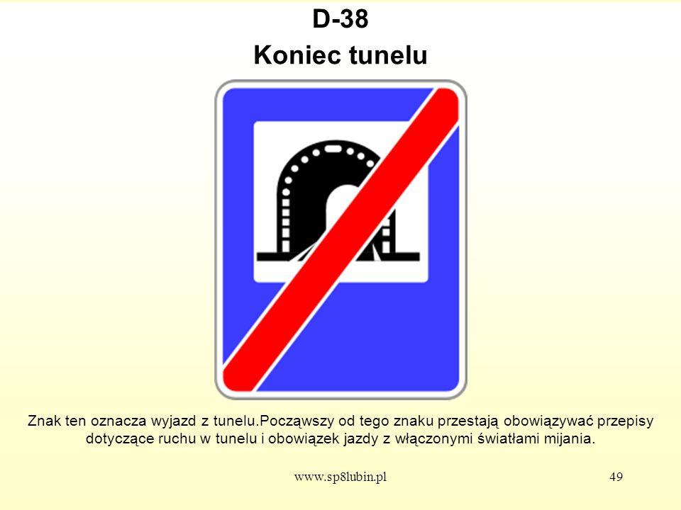www.sp8lubin.pl49 D-38 Znak ten oznacza wyjazd z tunelu.Począwszy od tego znaku przestają obowiązywać przepisy dotyczące ruchu w tunelu i obowiązek jazdy z włączonymi światłami mijania.