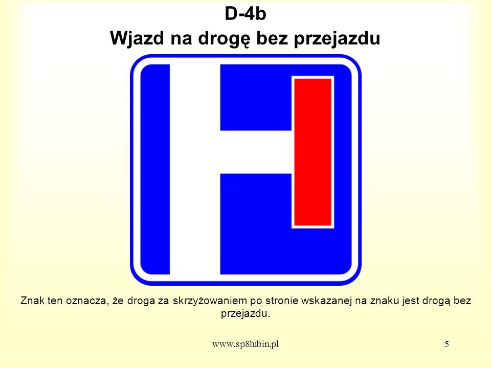 www.sp8lubin.pl5 D-4b Znak ten oznacza, że droga za skrzyżowaniem po stronie wskazanej na znaku jest drogą bez przejazdu.