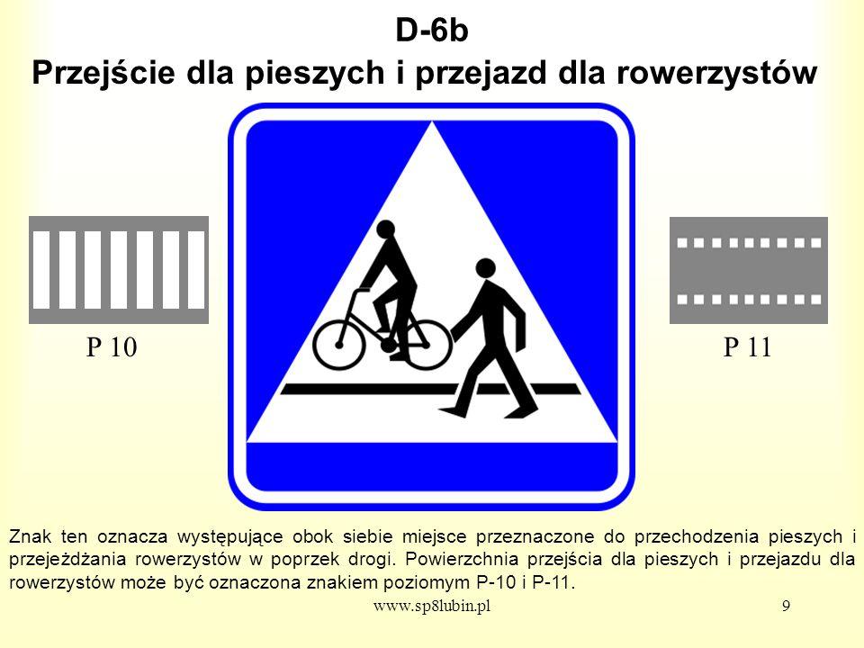 www.sp8lubin.pl9 D-6b Znak ten oznacza występujące obok siebie miejsce przeznaczone do przechodzenia pieszych i przejeżdżania rowerzystów w poprzek drogi.