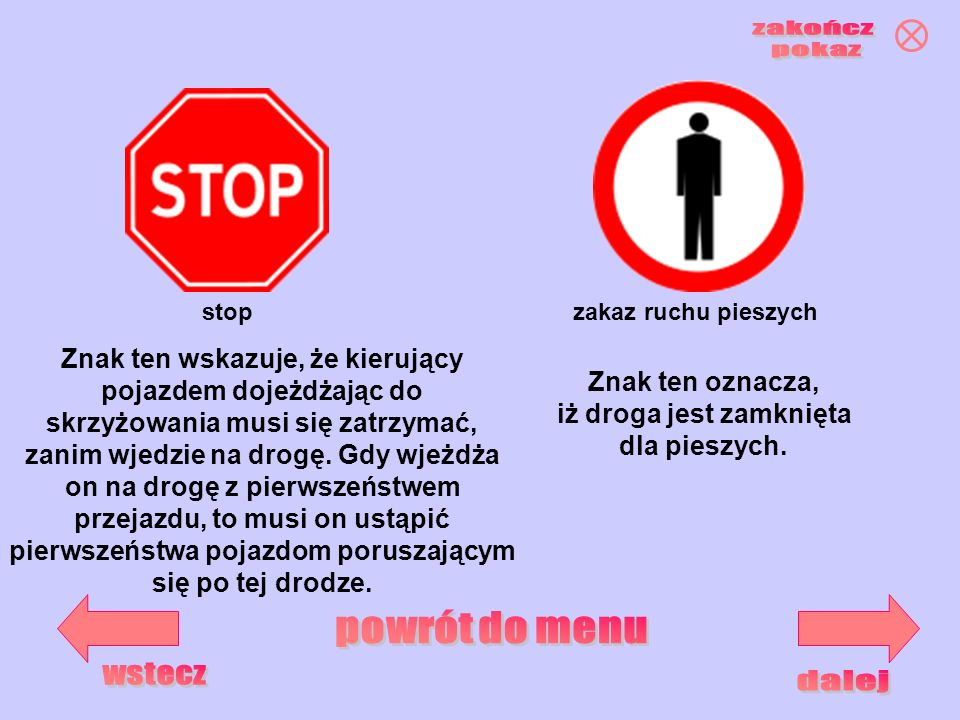 stopzakaz ruchu pieszych Znak ten wskazuje, że kierujący pojazdem dojeżdżając do skrzyżowania musi się zatrzymać, zanim wjedzie na drogę. Gdy wjeżdża