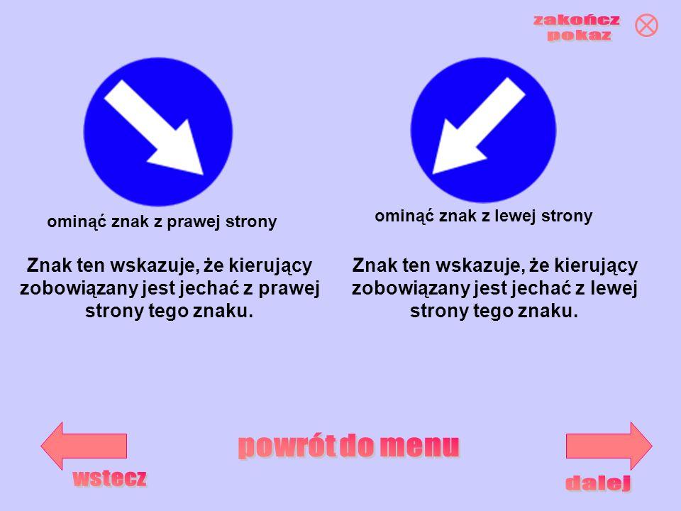 ominąć znak z prawej strony ominąć znak z lewej strony Znak ten wskazuje, że kierujący zobowiązany jest jechać z lewej strony tego znaku. Znak ten wsk