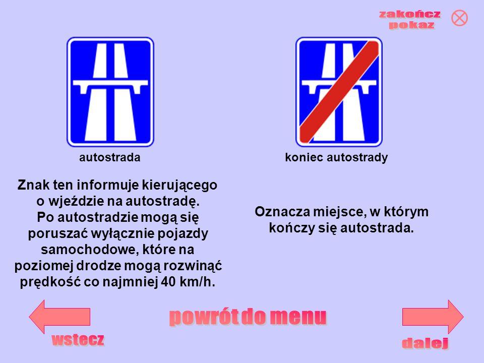 autostradakoniec autostrady Znak ten informuje kierującego o wjeździe na autostradę. Po autostradzie mogą się poruszać wyłącznie pojazdy samochodowe,