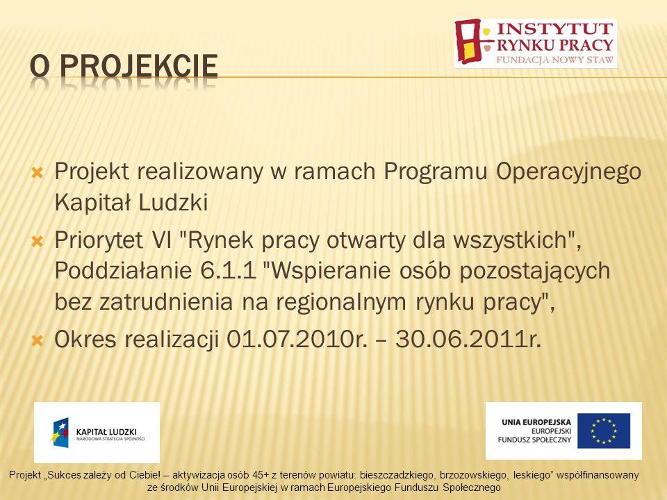 Projekt realizowany w ramach Programu Operacyjnego Kapitał Ludzki Priorytet VI Rynek pracy otwarty dla wszystkich , Poddziałanie 6.1.1 Wspieranie osób pozostających bez zatrudnienia na regionalnym rynku pracy , Okres realizacji 01.07.2010r.