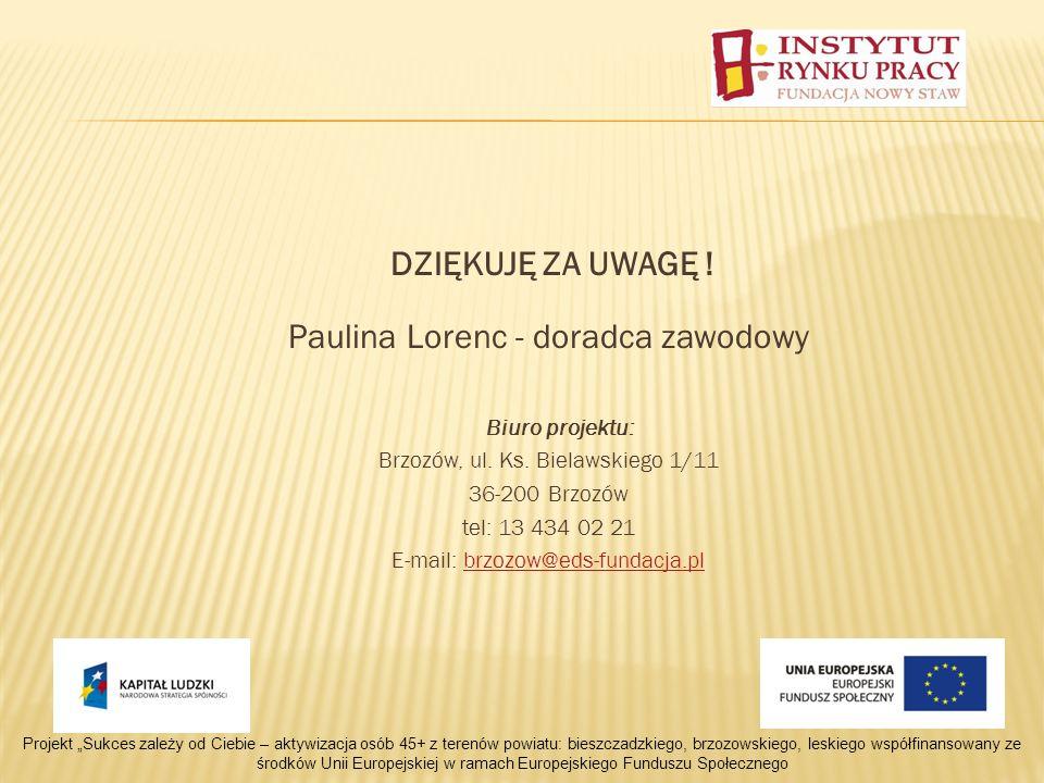 DZIĘKUJĘ ZA UWAGĘ . Paulina Lorenc - doradca zawodowy Biuro projektu: Brzozów, ul.
