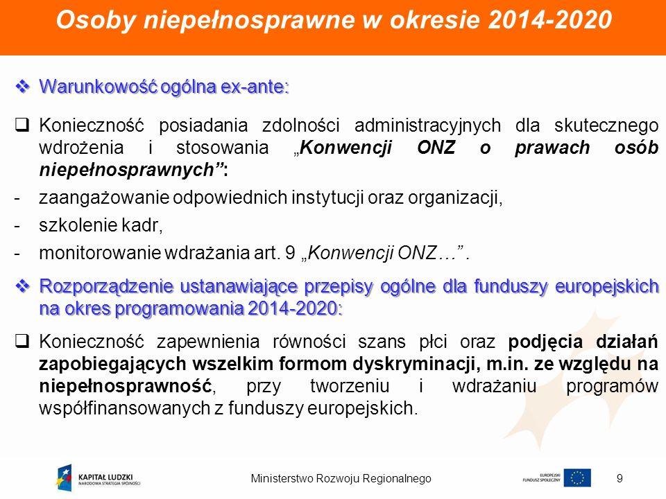 Ministerstwo Rozwoju Regionalnego9 Osoby niepełnosprawne w okresie 2014-2020 Warunkowość ogólna ex-ante: Warunkowość ogólna ex-ante: Konieczność posia