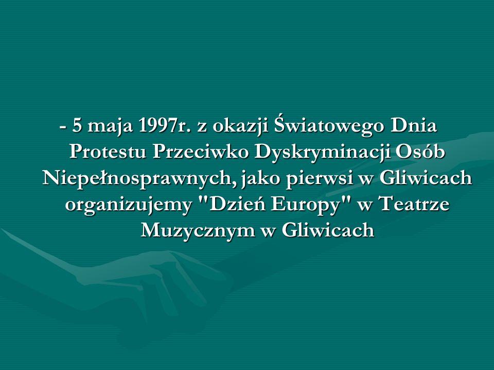 - 5 maja 1997r. z okazji Światowego Dnia Protestu Przeciwko Dyskryminacji Osób Niepełnosprawnych, jako pierwsi w Gliwicach organizujemy