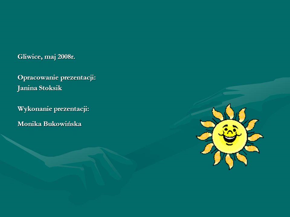 Gliwice, maj 2008r. Opracowanie prezentacji: Janina Stoksik Wykonanie prezentacji: Monika Bukowińska
