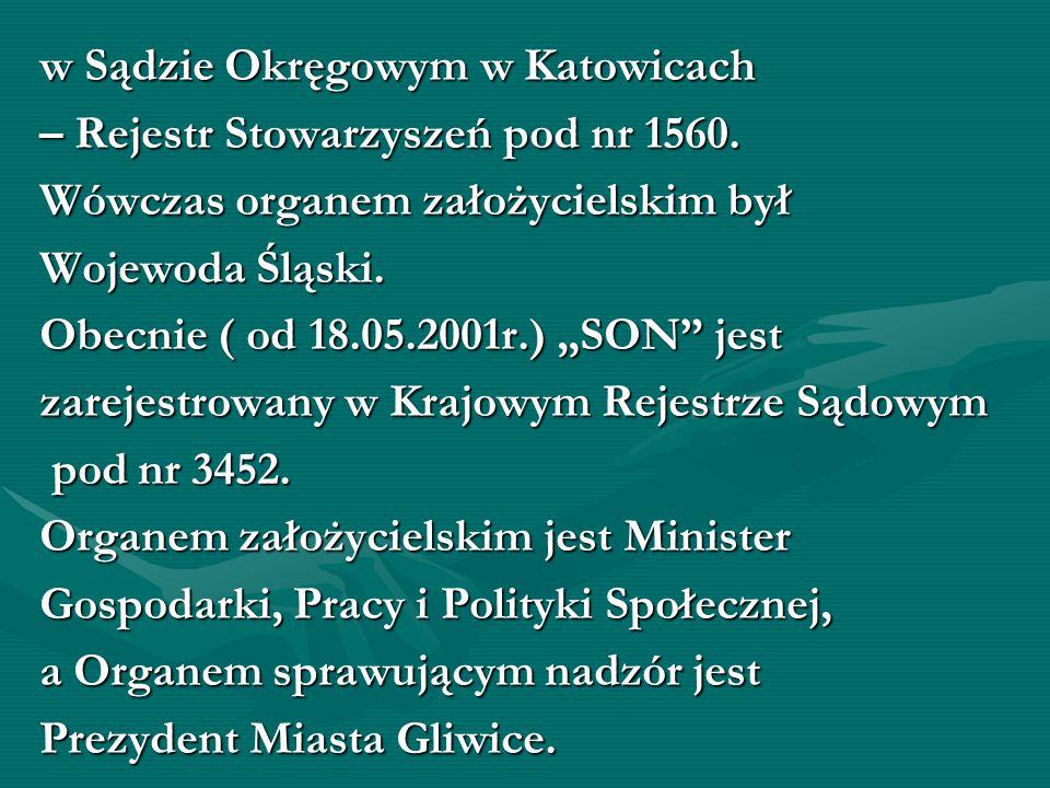 w Sądzie Okręgowym w Katowicach – Rejestr Stowarzyszeń pod nr 1560. Wówczas organem założycielskim był Wojewoda Śląski. Obecnie ( od 18.05.2001r.) SON