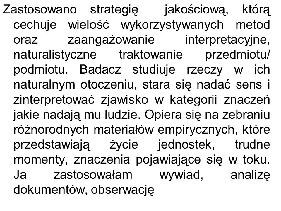 Zastosowano strategię jakościową, którą cechuje wielość wykorzystywanych metod oraz zaangażowanie interpretacyjne, naturalistyczne traktowanie przedmi