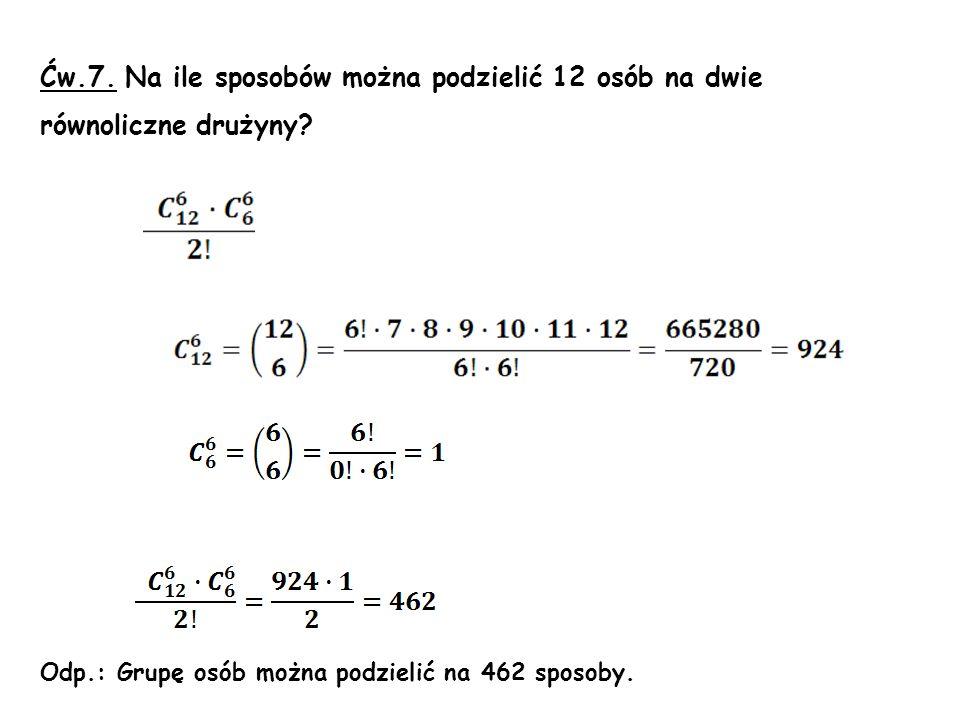 Ćw.7. Na ile sposobów można podzielić 12 osób na dwie równoliczne drużyny? Odp.: Grupę osób można podzielić na 462 sposoby.