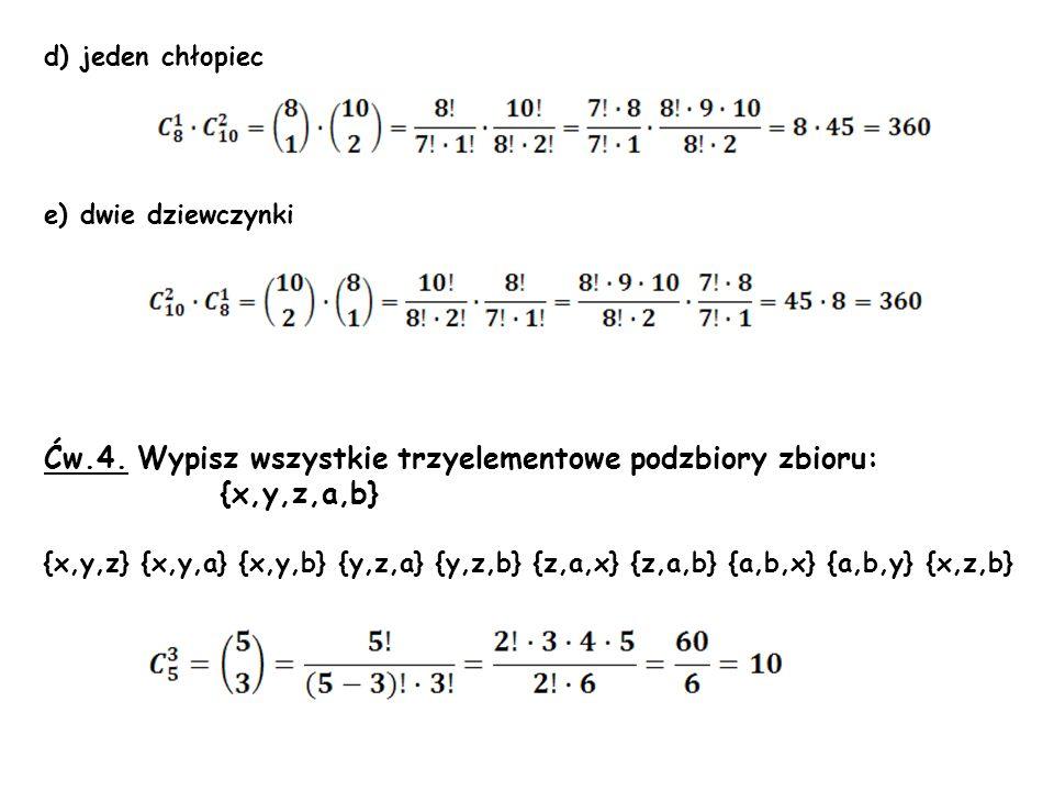 d) jeden chłopiec e) dwie dziewczynki Ćw.4. Wypisz wszystkie trzyelementowe podzbiory zbioru: {x,y,z,a,b} {x,y,z} {x,y,a} {x,y,b} {y,z,a} {y,z,b} {z,a