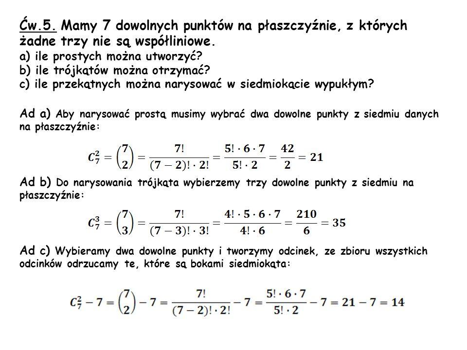 Ćw.5. Mamy 7 dowolnych punktów na płaszczyźnie, z których żadne trzy nie są współliniowe. a) ile prostych można utworzyć? b) ile trójkątów można otrzy
