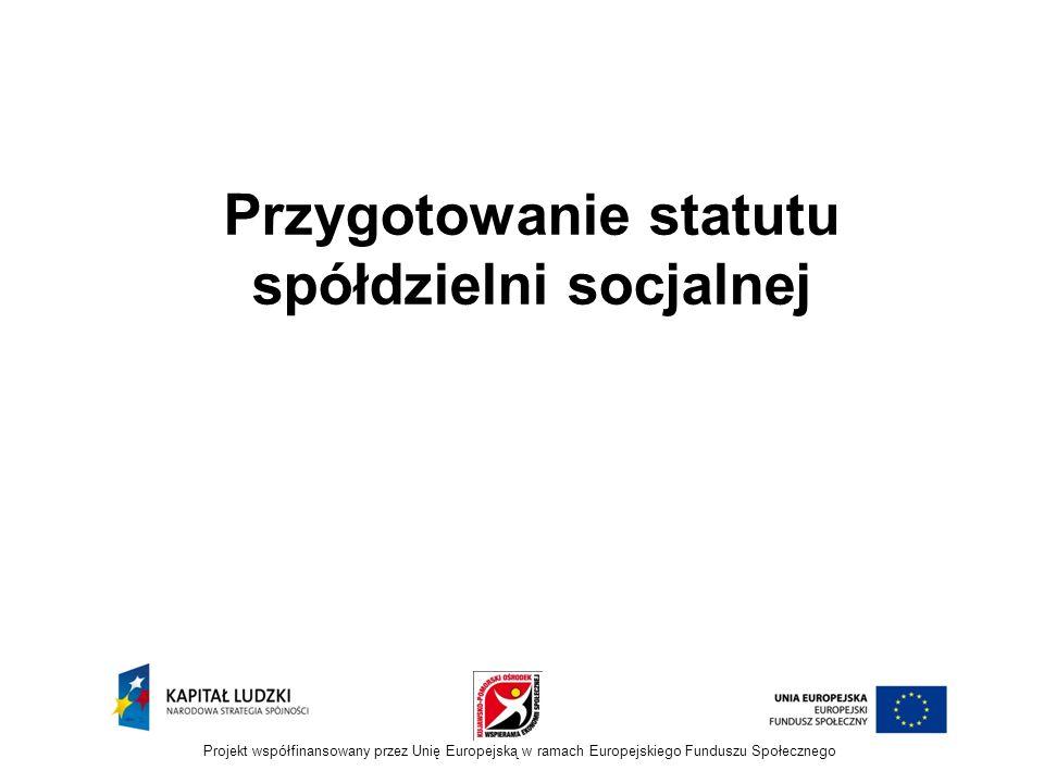 Przygotowanie statutu spółdzielni socjalnej Projekt współfinansowany przez Unię Europejską w ramach Europejskiego Funduszu Społecznego