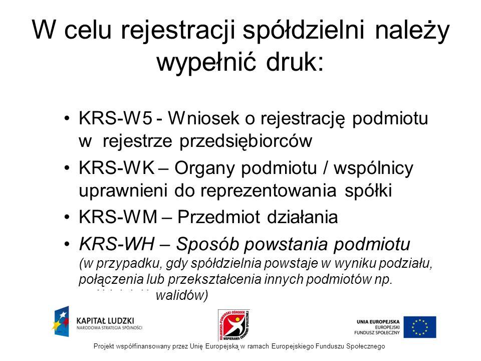 W celu rejestracji spółdzielni należy wypełnić druk: KRS-W5 - Wniosek o rejestrację podmiotu w rejestrze przedsiębiorców KRS-WK – Organy podmiotu / wspólnicy uprawnieni do reprezentowania spółki KRS-WM – Przedmiot działania KRS-WH – Sposób powstania podmiotu (w przypadku, gdy spółdzielnia powstaje w wyniku podziału, połączenia lub przekształcenia innych podmiotów np.