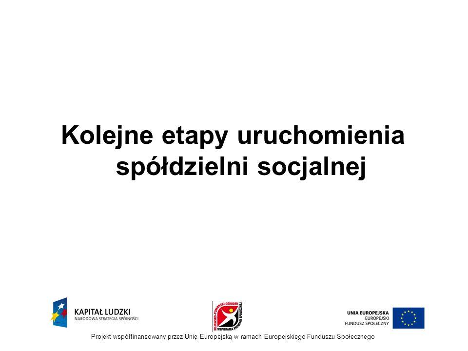 Kolejne etapy uruchomienia spółdzielni socjalnej Projekt współfinansowany przez Unię Europejską w ramach Europejskiego Funduszu Społecznego