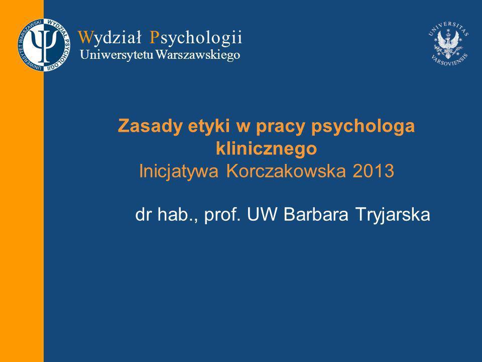 Wydział Psychologii Uniwersytetu Warszawskiego Zasady etyki w pracy psychologa klinicznego Inicjatywa Korczakowska 2013 dr hab., prof.