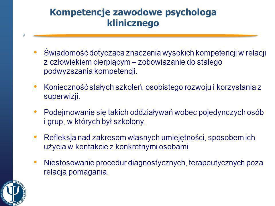 9 Kompetencje zawodowe psychologa klinicznego Świadomość dotycząca znaczenia wysokich kompetencji w relacji z człowiekiem cierpiącym – zobowiązanie do stałego podwyższania kompetencji.